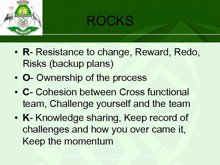 ROCKS • R- Resistance to change, Reward, Redo, Risks (backup plans) • O- Ownership
