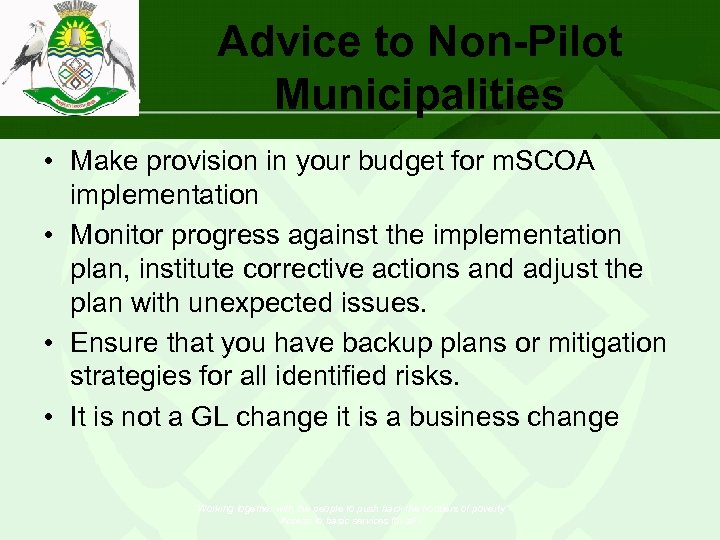 Advice to Non-Pilot Municipalities • Make provision in your budget for m. SCOA implementation