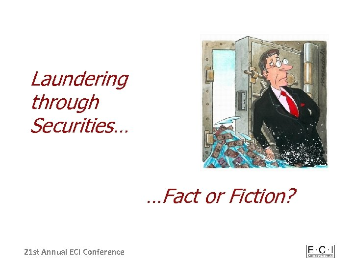 Laundering through Securities… …Fact or Fiction? 21 st Annual ECI Conference