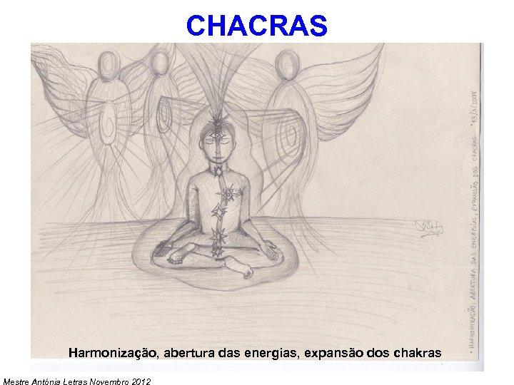 CHACRAS Harmonização, abertura das energias, expansão dos chakras Mestre Antónia Letras Novembro 2012