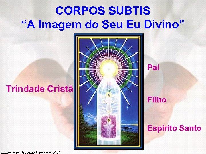 """CORPOS SUBTIS """"A Imagem do Seu Eu Divino"""" Pai Trindade Cristã Filho Espírito Santo"""