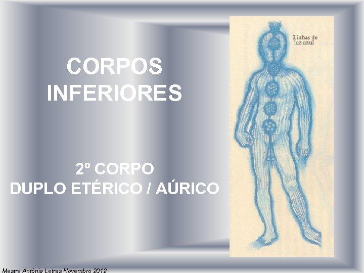 CORPOS INFERIORES 2º CORPO DUPLO ETÉRICO / AÚRICO Mestre Antónia Letras Novembro 2012