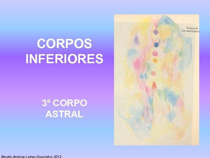 CORPOS INFERIORES 3º CORPO ASTRAL Mestre Antónia Letras Novembro 2012