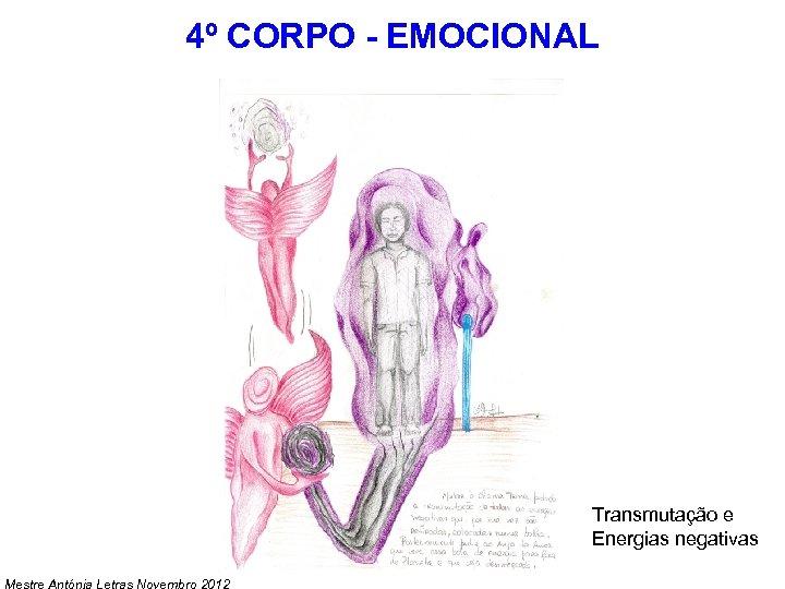 4º CORPO - EMOCIONAL Transmutação e Energias negativas Mestre Antónia Letras Novembro 2012