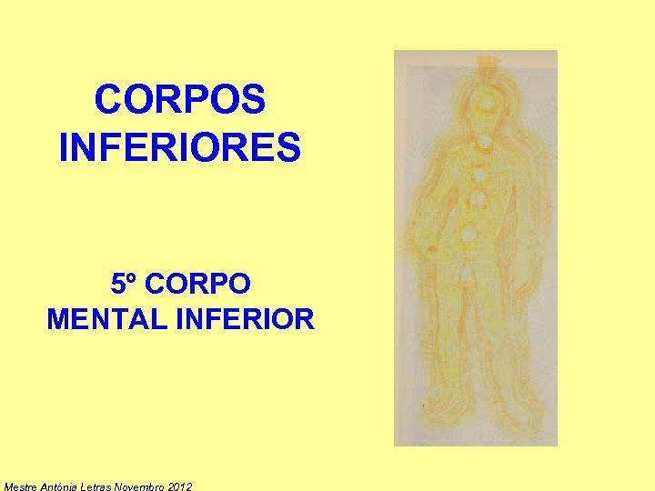 CORPOS INFERIORES 5º CORPO MENTAL INFERIOR Mestre Antónia Letras Novembro 2012
