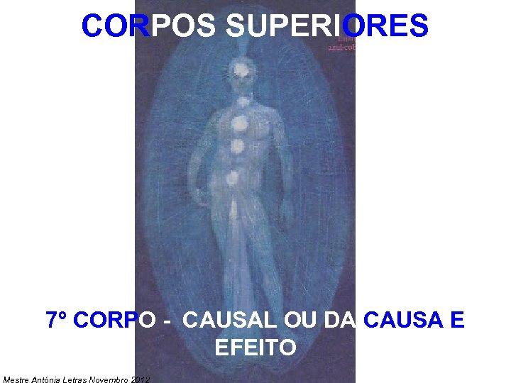 CORPOS SUPERIORES 7º CORPO - CAUSAL OU DA CAUSA E EFEITO Mestre Antónia Letras