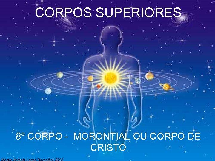 CORPOS SUPERIORES 8º CORPO - MORONTIAL OU CORPO DE CRISTO Mestre Antónia Letras Novembro
