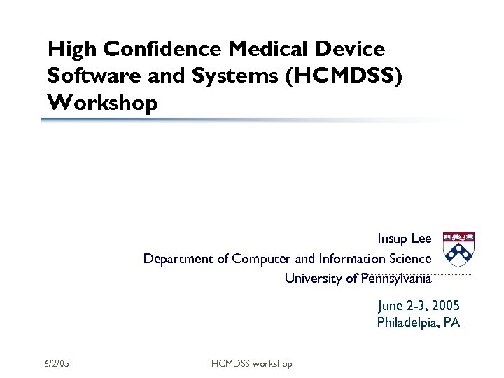 High Confidence Medical Device Software and Systems (HCMDSS) Workshop Insup Lee Department of Computer