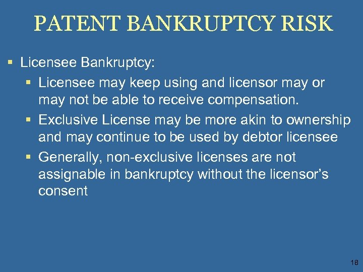 PATENT BANKRUPTCY RISK § Licensee Bankruptcy: § Licensee may keep using and licensor may