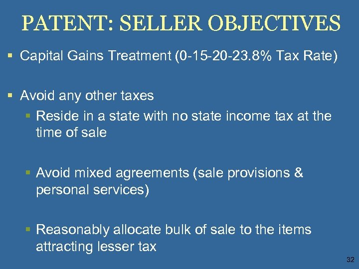 PATENT: SELLER OBJECTIVES § Capital Gains Treatment (0 -15 -20 -23. 8% Tax Rate)