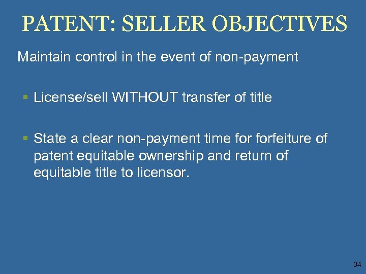 PATENT: SELLER OBJECTIVES Maintain control in the event of non-payment § License/sell WITHOUT transfer