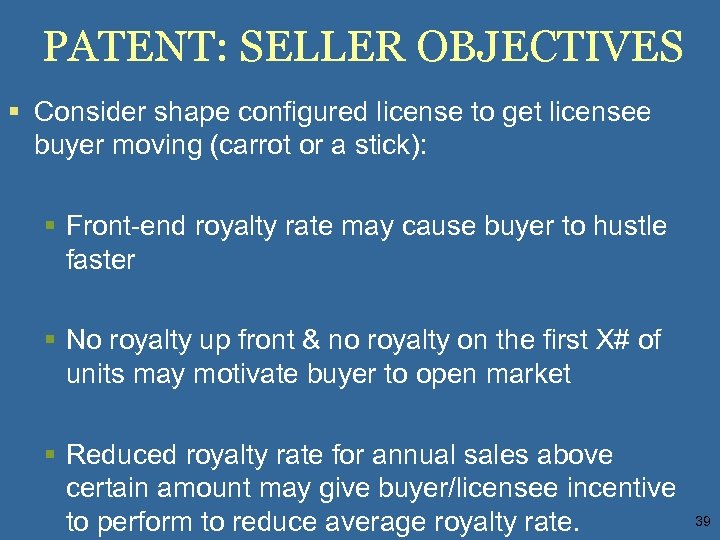 PATENT: SELLER OBJECTIVES § Consider shape configured license to get licensee buyer moving (carrot