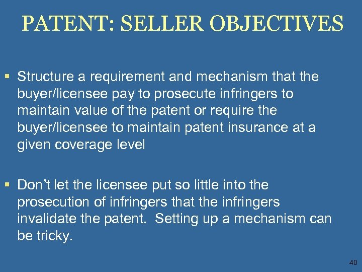 PATENT: SELLER OBJECTIVES § Structure a requirement and mechanism that the buyer/licensee pay to
