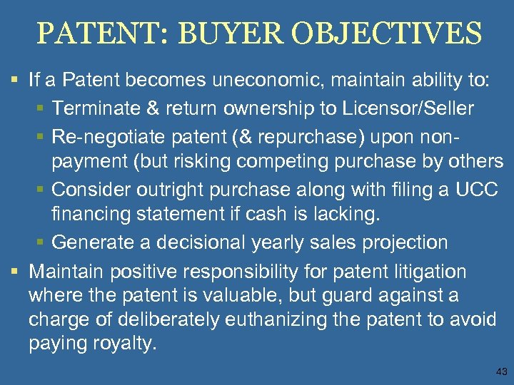 PATENT: BUYER OBJECTIVES § If a Patent becomes uneconomic, maintain ability to: § Terminate