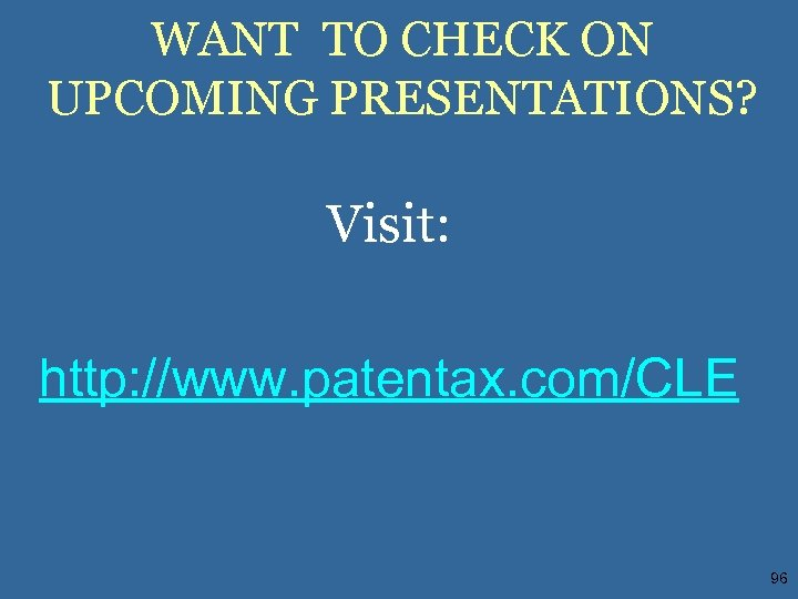 WANT TO CHECK ON UPCOMING PRESENTATIONS? Visit: http: //www. patentax. com/CLE 96