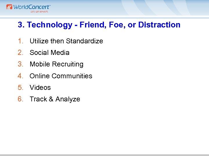 3. Technology - Friend, Foe, or Distraction 1. Utilize then Standardize 2. Social Media