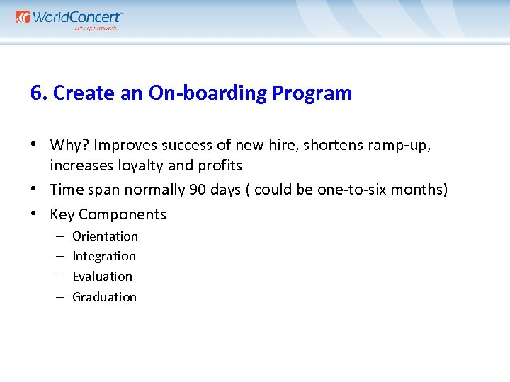 6. Create an On-boarding Program • Why? Improves success of new hire, shortens ramp-up,