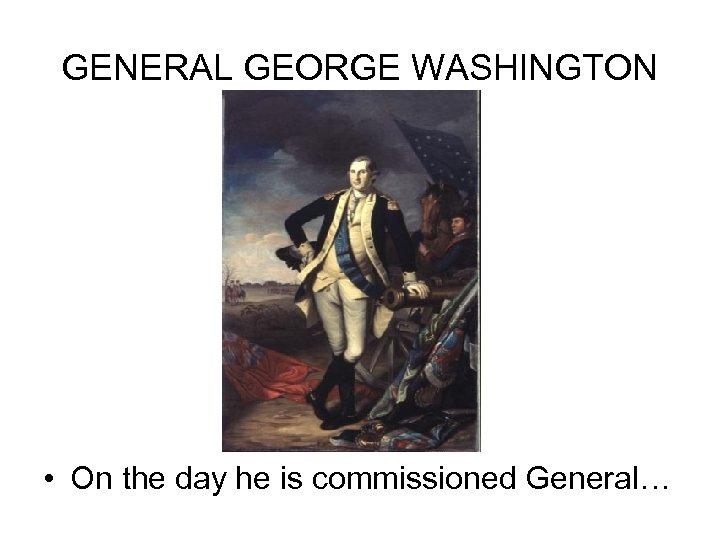 GENERAL GEORGE WASHINGTON • On the day he is commissioned General…