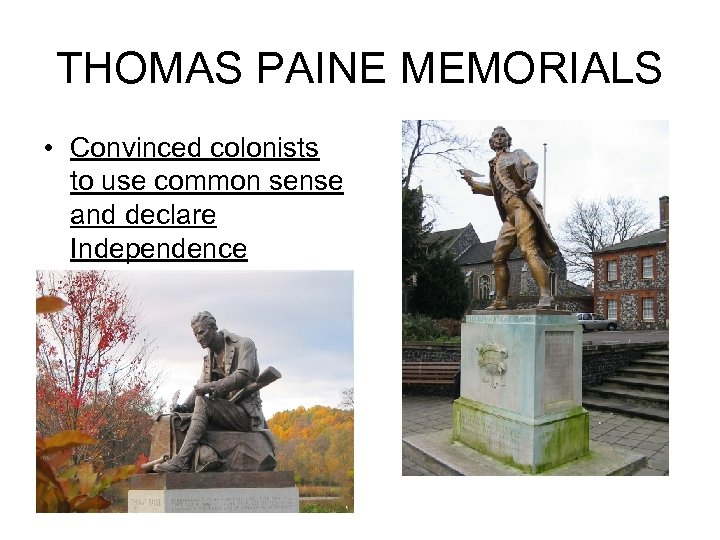 THOMAS PAINE MEMORIALS • Convinced colonists to use common sense and declare Independence