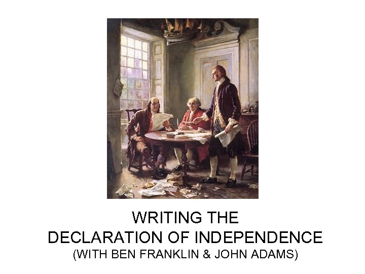 WRITING THE DECLARATION OF INDEPENDENCE (WITH BEN FRANKLIN & JOHN ADAMS)