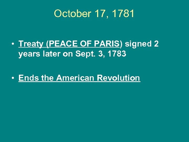 October 17, 1781 • Treaty (PEACE OF PARIS) signed 2 years later on Sept.