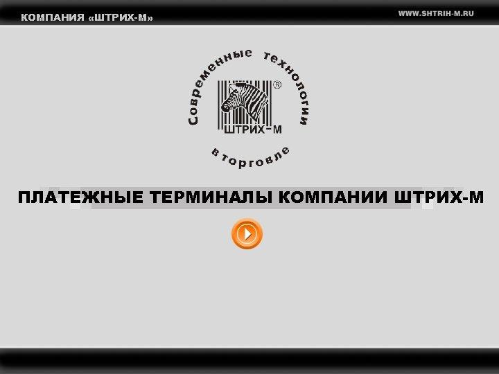 КОМПАНИЯ «ШТРИХ-М» ПЛАТЕЖНЫЕ ТЕРМИНАЛЫ КОМПАНИИ ШТРИХ-М