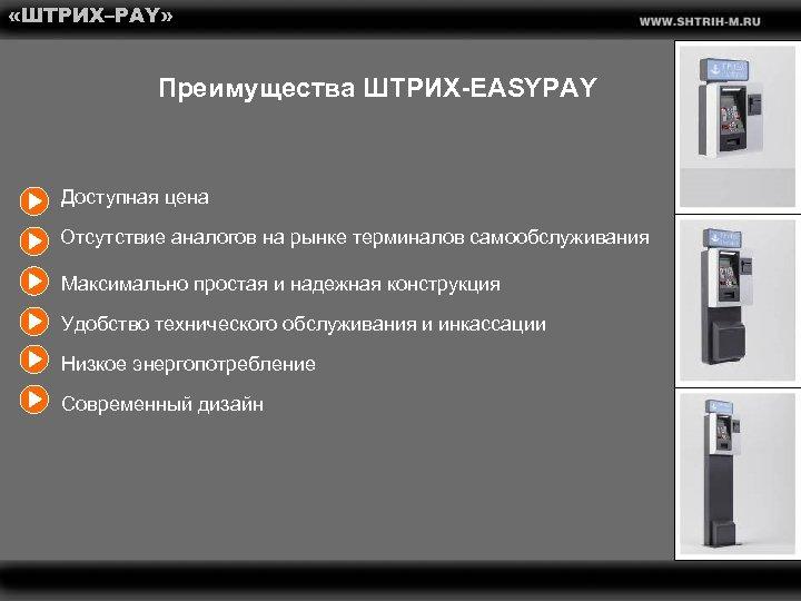 «ШТРИХ–PAY» Преимущества ШТРИХ-EASYPAY Доступная цена Отсутствие аналогов на рынке терминалов самообслуживания Максимально простая