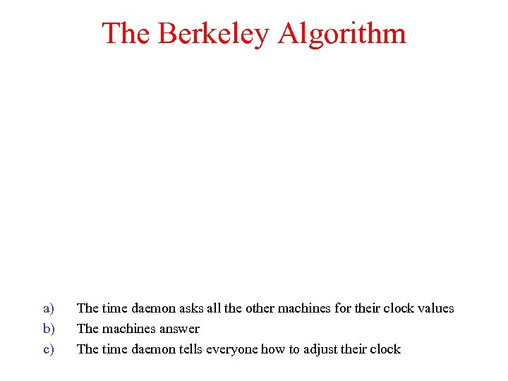 The Berkeley Algorithm a) b) c) The time daemon asks all the other machines
