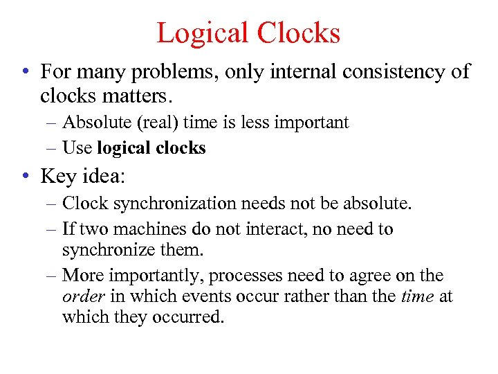 Logical Clocks • For many problems, only internal consistency of clocks matters. – Absolute