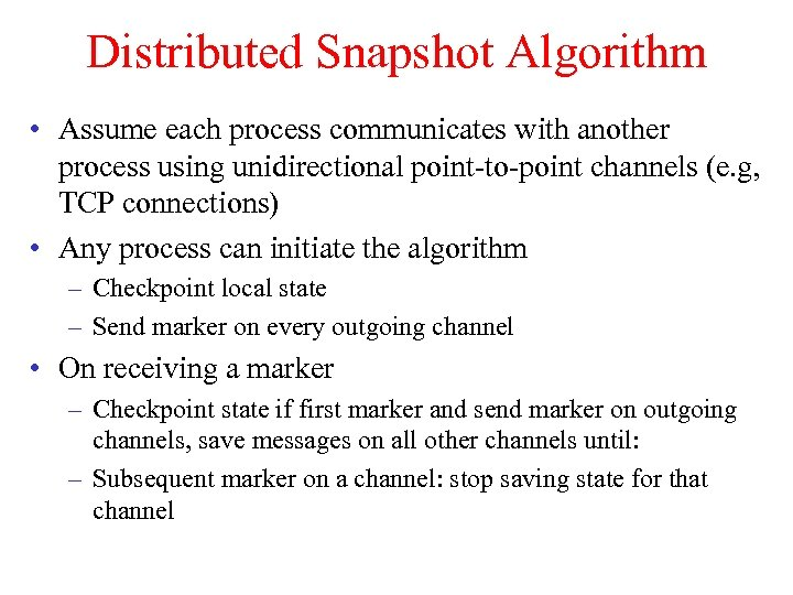 Distributed Snapshot Algorithm • Assume each process communicates with another process using unidirectional point-to-point