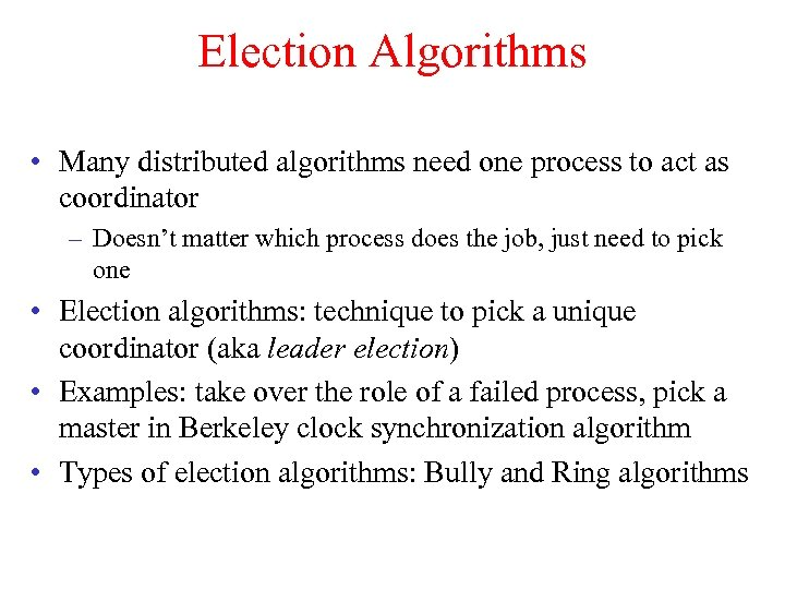 Election Algorithms • Many distributed algorithms need one process to act as coordinator –