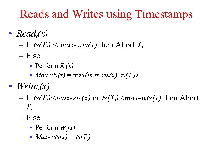 Reads and Writes using Timestamps • Readi(x) – If ts(Ti) < max-wts(x) then Abort