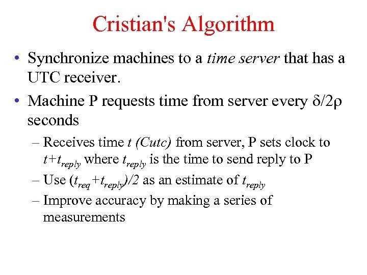 Cristian's Algorithm • Synchronize machines to a time server that has a UTC receiver.