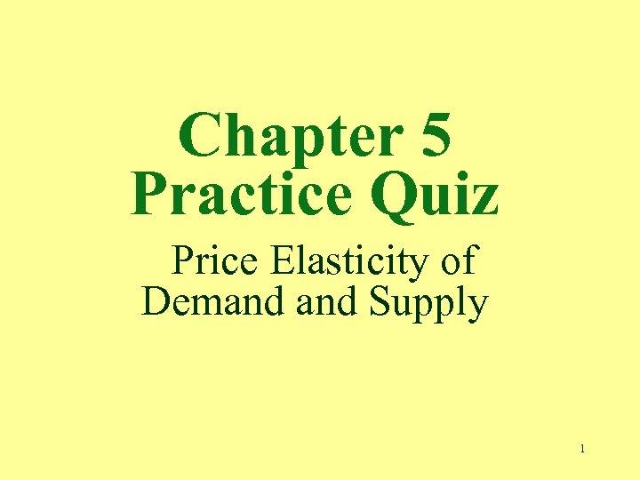 Chapter 5 Practice Quiz Price Elasticity of Demand Supply 1