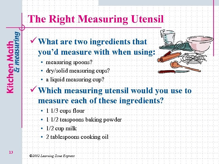 The Right Measuring Utensil ü What are two ingredients that you'd measure with when