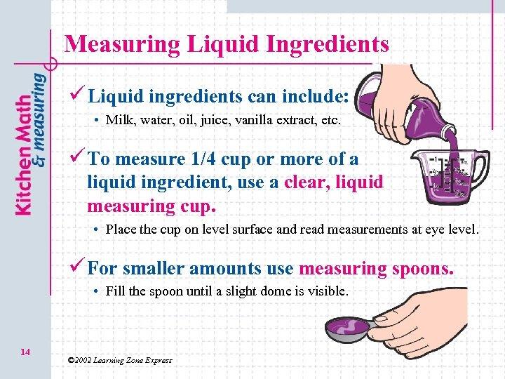 Measuring Liquid Ingredients ü Liquid ingredients can include: • Milk, water, oil, juice, vanilla