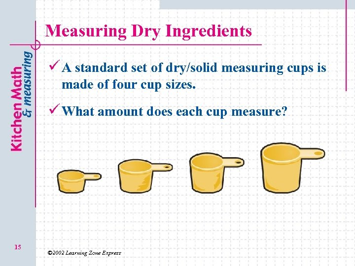 Measuring Dry Ingredients ü A standard set of dry/solid measuring cups is made of