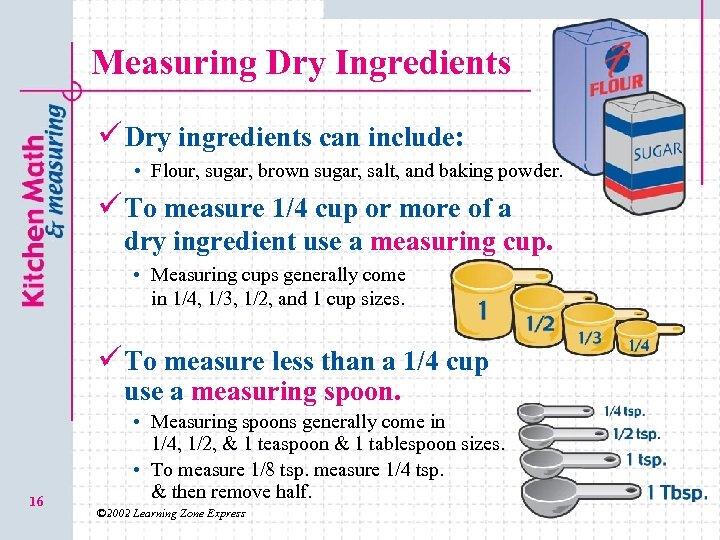 Measuring Dry Ingredients ü Dry ingredients can include: • Flour, sugar, brown sugar, salt,