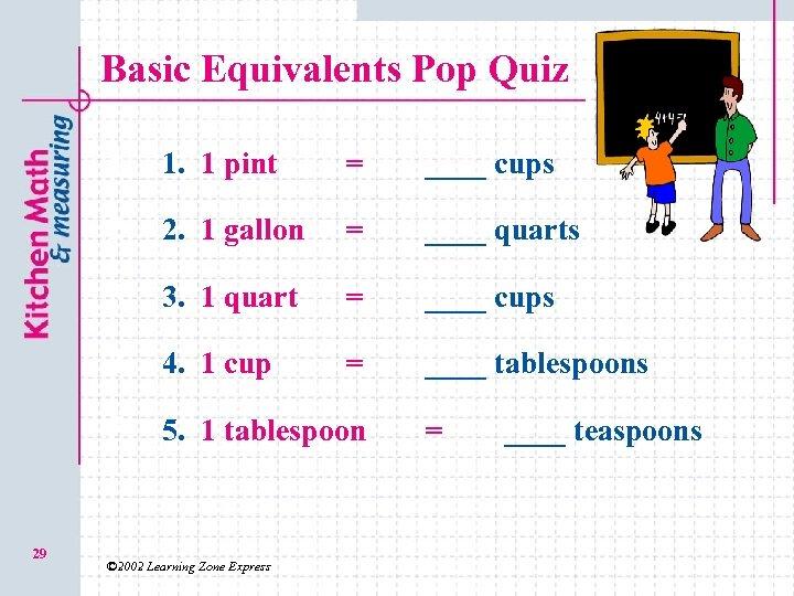 Basic Equivalents Pop Quiz 1. 1. 1 pint = ____ cups 2. 2. 1