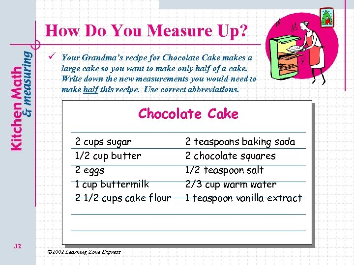 How Do You Measure Up? ü Your Grandma's recipe for Chocolate Cake makes a