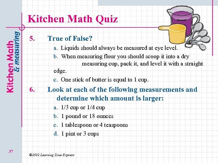 Kitchen Math Quiz 5. True of False? a. a. Liquids should always be measured