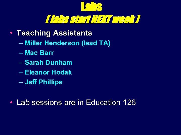 Labs ( labs start NEXT week ) • Teaching Assistants – Miller Henderson (lead