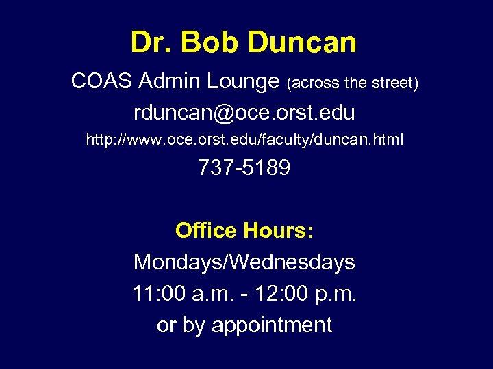 Dr. Bob Duncan COAS Admin Lounge (across the street) rduncan@oce. orst. edu http: //www.
