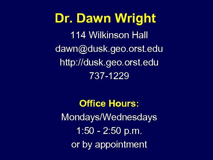 Dr. Dawn Wright 114 Wilkinson Hall dawn@dusk. geo. orst. edu http: //dusk. geo. orst.
