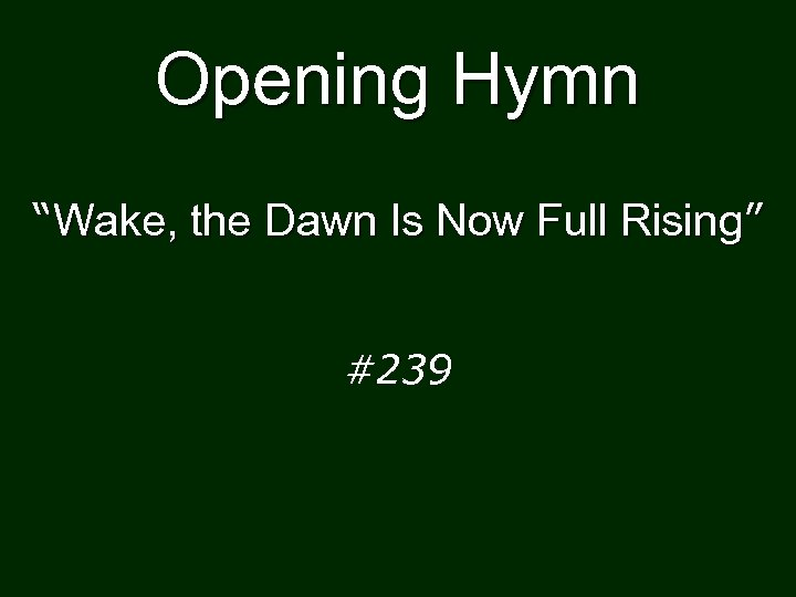 "Opening Hymn ""Wake, the Dawn Is Now Full Rising"" #239"