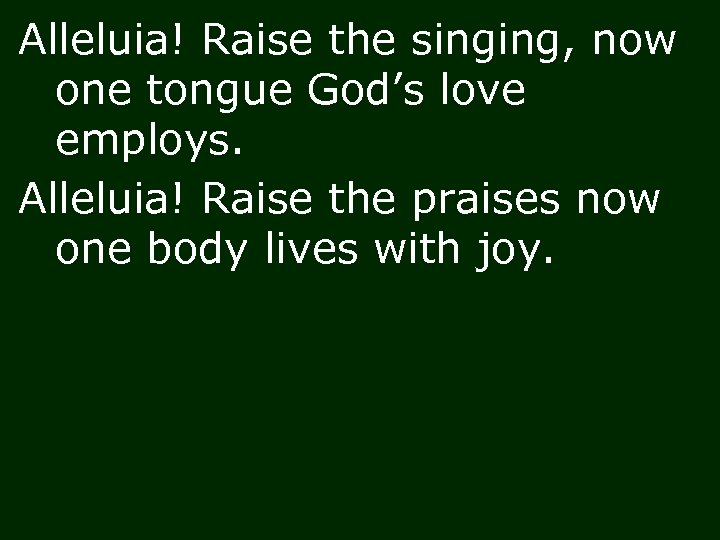 Alleluia! Raise the singing, now one tongue God's love employs. Alleluia! Raise the praises