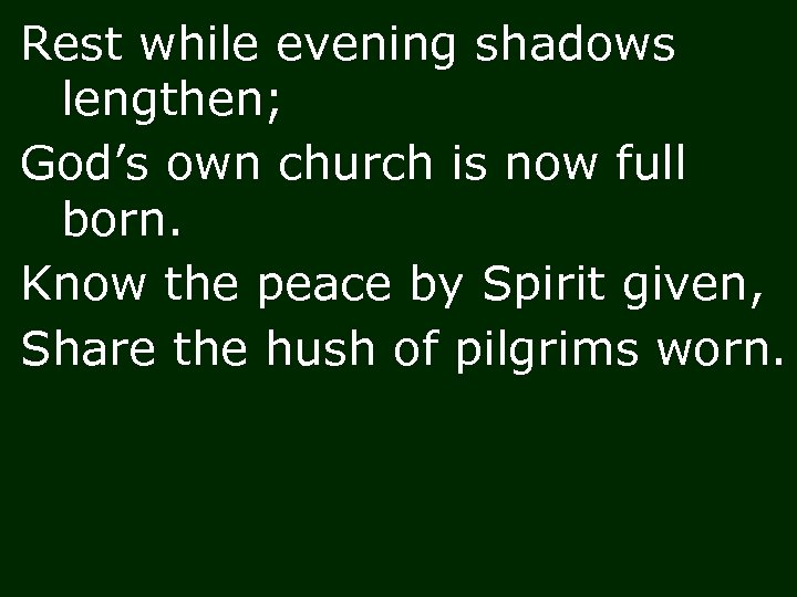 Rest while evening shadows lengthen; God's own church is now full born. Know the