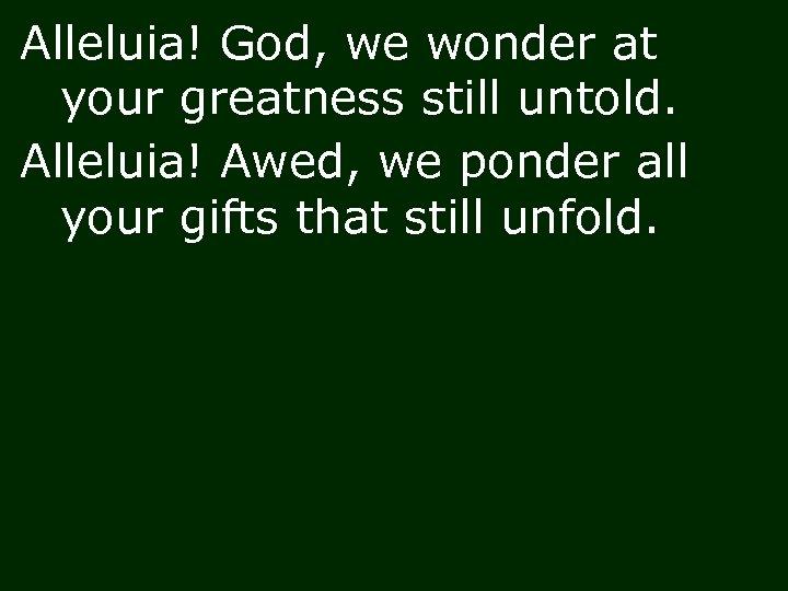 Alleluia! God, we wonder at your greatness still untold. Alleluia! Awed, we ponder all