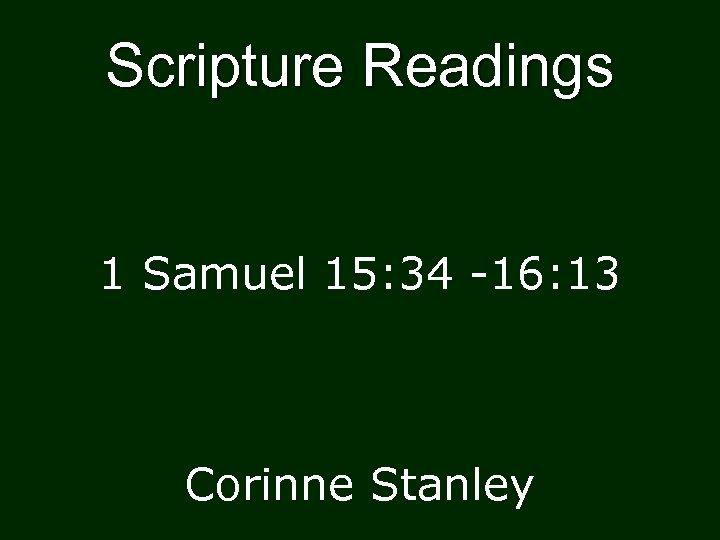 Scripture Readings 1 Samuel 15: 34 -16: 13 Corinne Stanley