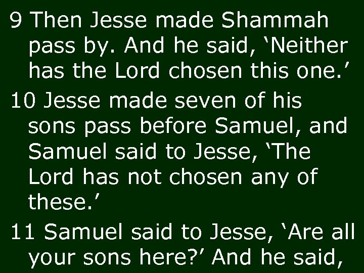 9 Then Jesse made Shammah pass by. And he said, 'Neither has the Lord